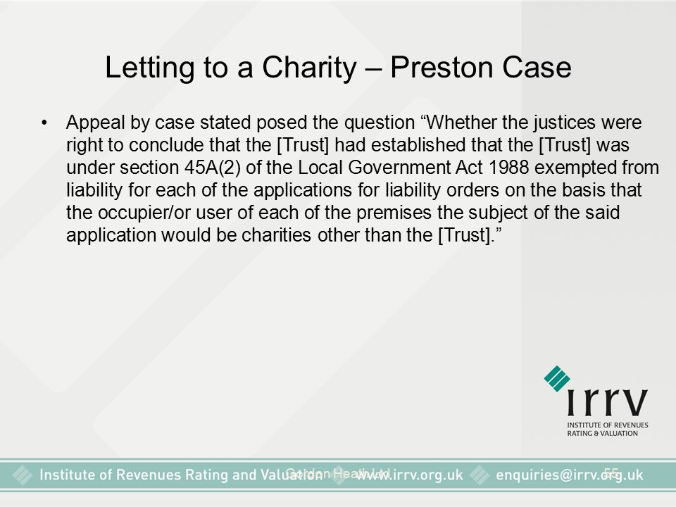 Gordon Heath Ltd55 Letting to a Charity – Preston Case Appeal by case stated posed the question Whether the justices were right to conclude that the [Trust] had established that the [Trust] was under section 45A(2) of the Local Government Act 1988 exempted from liability for each of the applications for liability orders on the basis that the occupier/or user of each of the premises the subject of the said application would be charities other than the [Trust].