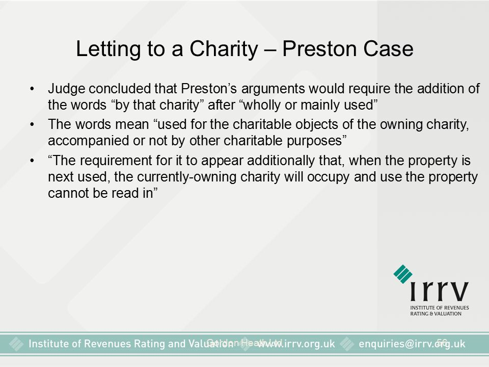 Gordon Heath Ltd56 Letting to a Charity – Preston Case Judge concluded that Preston's arguments would require the addition of the words by that charity after wholly or mainly used The words mean used for the charitable objects of the owning charity, accompanied or not by other charitable purposes The requirement for it to appear additionally that, when the property is next used, the currently-owning charity will occupy and use the property cannot be read in