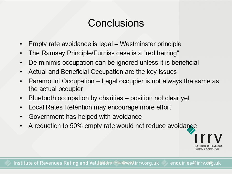 "Gordon Heath Ltd70 Conclusions Empty rate avoidance is legal – Westminster principle The Ramsay Principle/Furniss case is a ""red herring"" De minimis o"