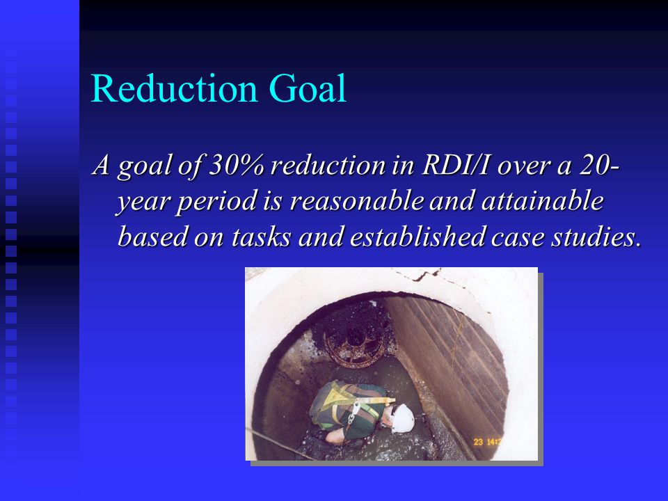 Reduction Goal A goal of 30% reduction in RDI/I over a 20- year period is reasonable and attainable based on tasks and established case studies.