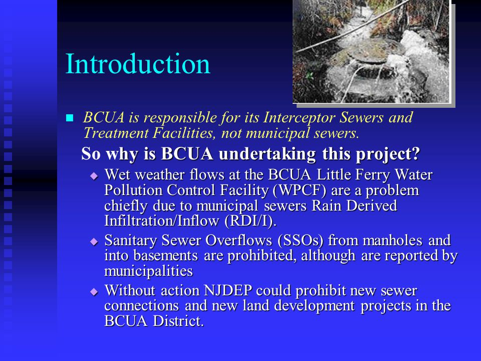 Introduction BCUA is responsible for its Interceptor Sewers and Treatment Facilities, not municipal sewers. hy is BCUA undertaking this project? So wh