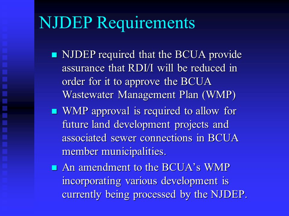 NJDEP Requirements NJDEP required that the BCUA provide assurance that RDI/I will be reduced in order for it to approve the BCUA Wastewater Management