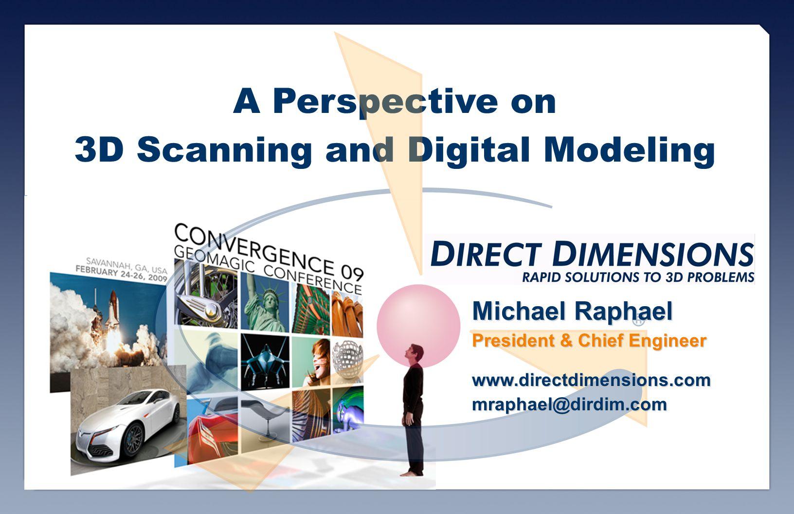 A Perspective on 3D Scanning and Digital Modeling Michael Raphael President & Chief Engineer www.directdimensions.commraphael@dirdim.com