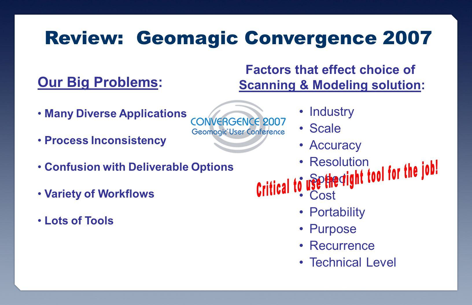 Review: Geomagic Convergence 2007 Our Big Problems: Many Diverse Applications Process Inconsistency Confusion with Deliverable Options Variety of Workflows Lots of Tools Factors that effect choice of Scanning & Modeling solution: Industry Scale Accuracy Resolution Speed Cost Portability Purpose Recurrence Technical Level