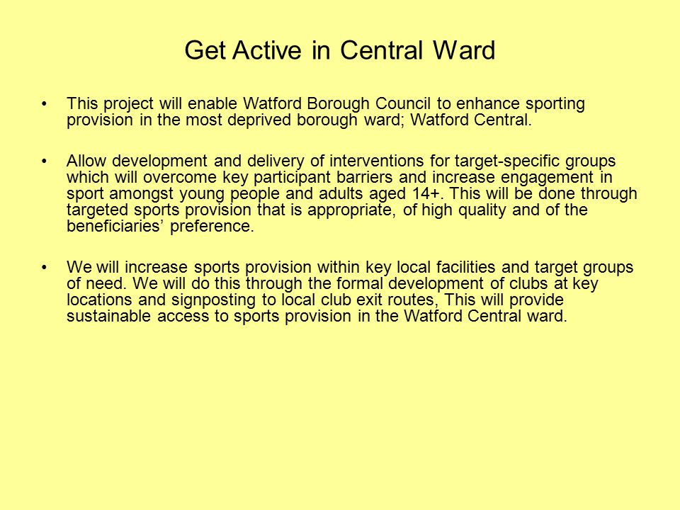 Get Active in Central Ward This project will enable Watford Borough Council to enhance sporting provision in the most deprived borough ward; Watford Central.