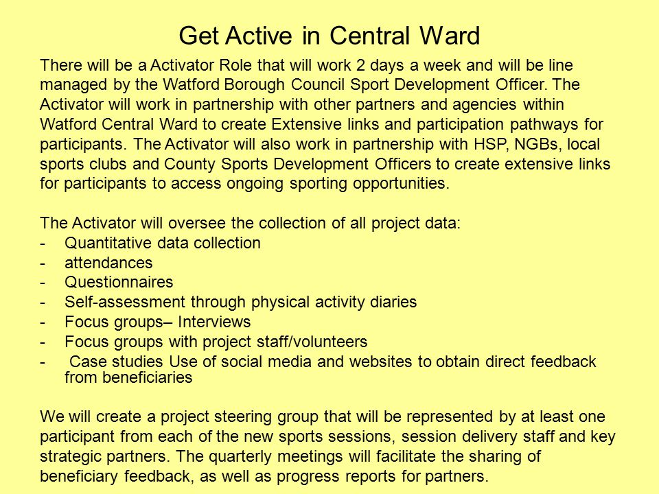 Get Active in Central Ward There will be a Activator Role that will work 2 days a week and will be line managed by the Watford Borough Council Sport Development Officer.