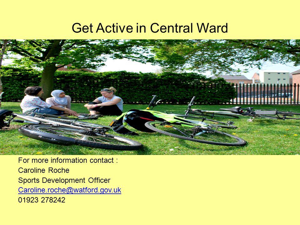 Get Active in Central Ward For more information contact : Caroline Roche Sports Development Officer Caroline.roche@watford.gov.uk 01923 278242