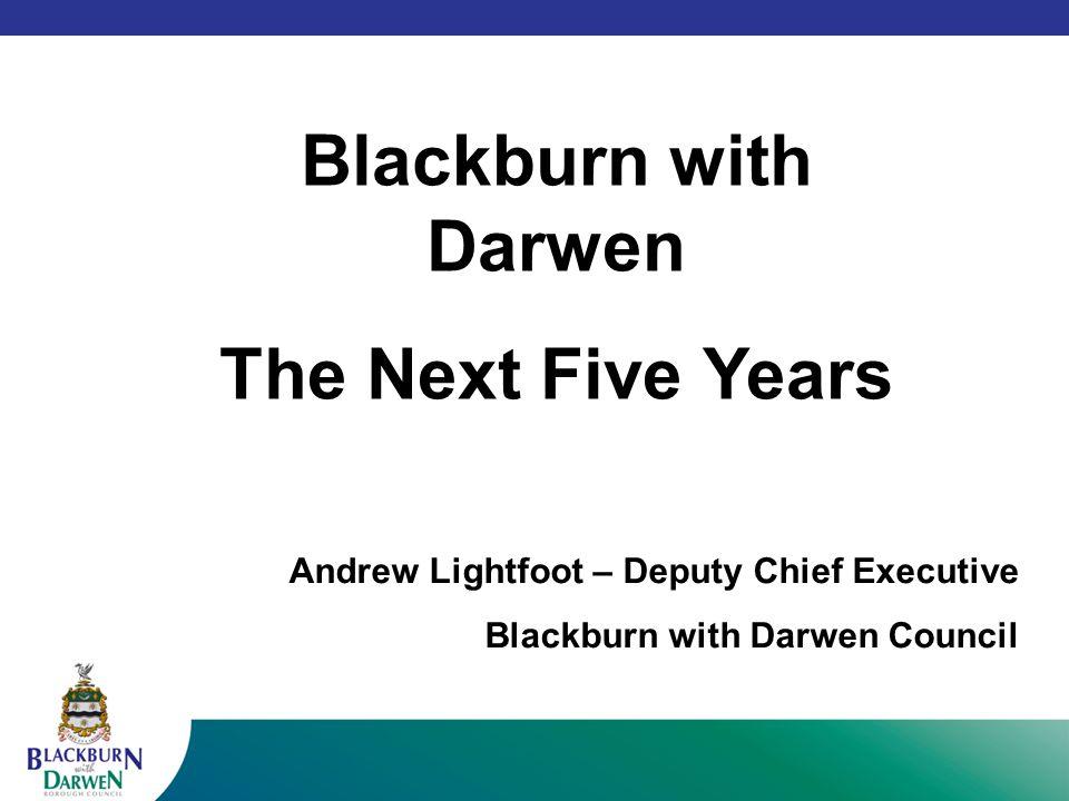 Blackburn with Darwen The Next Five Years Andrew Lightfoot – Deputy Chief Executive Blackburn with Darwen Council