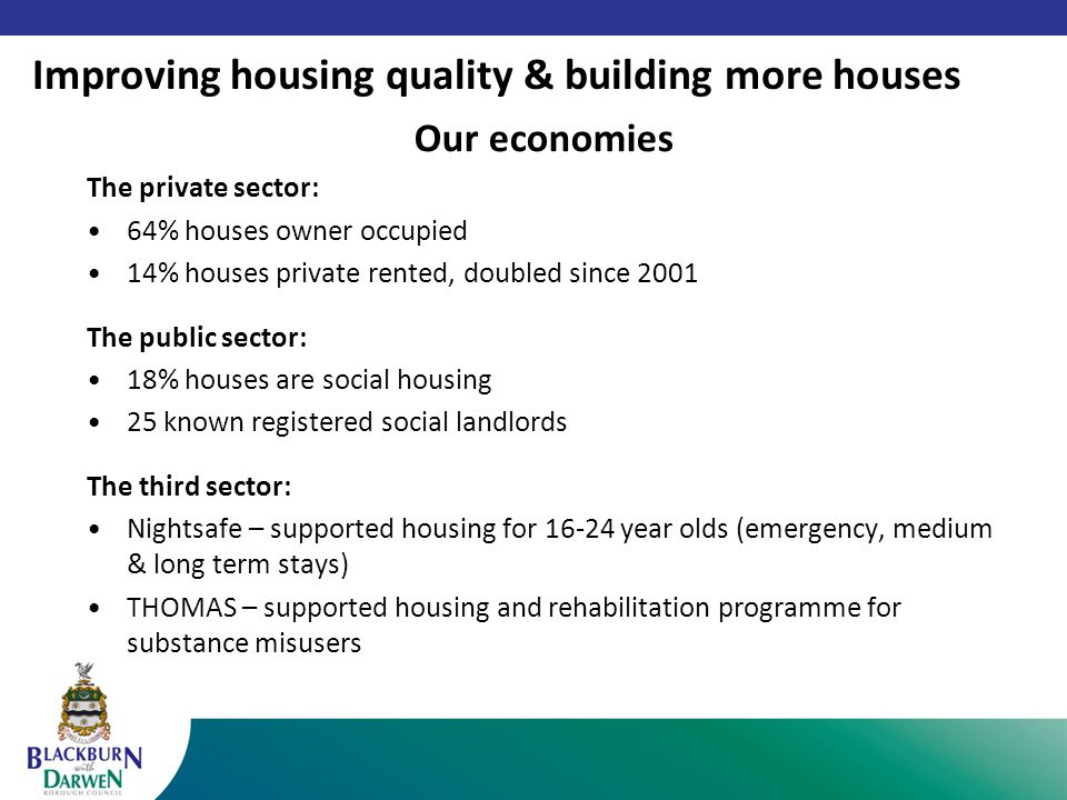 Our economies The private sector: 64% houses owner occupied 14% houses private rented, doubled since 2001 The public sector: 18% houses are social housing 25 known registered social landlords The third sector: Nightsafe – supported housing for 16-24 year olds (emergency, medium & long term stays) THOMAS – supported housing and rehabilitation programme for substance misusers Improving housing quality & building more houses