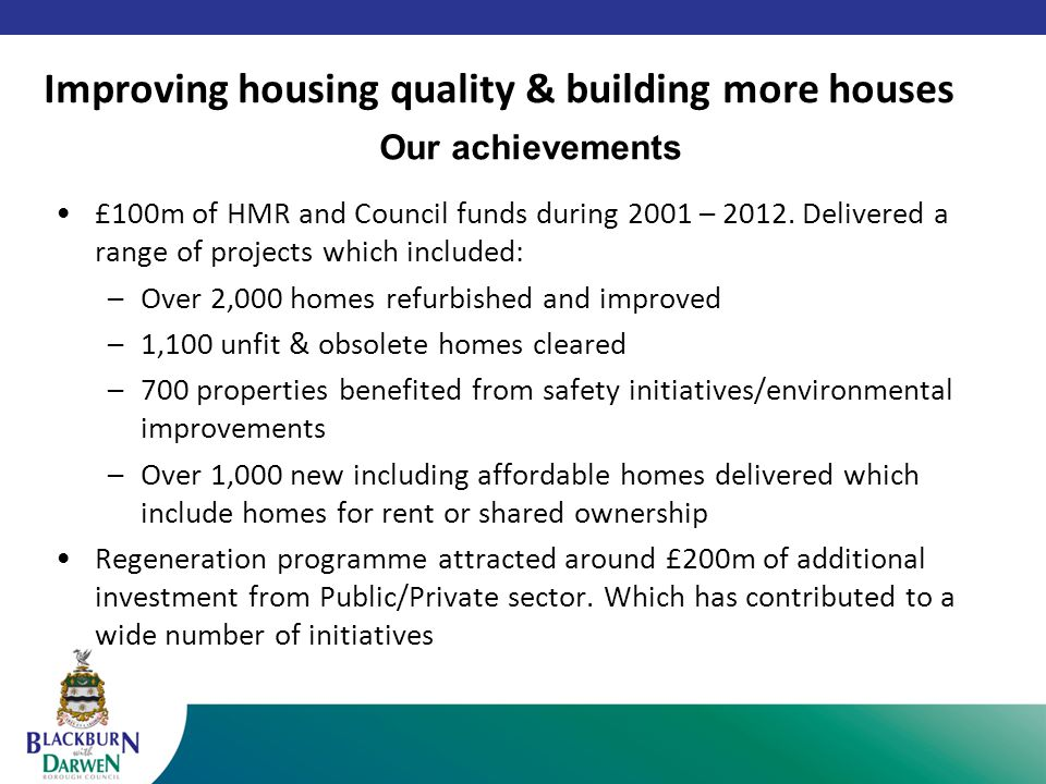 Our achievements £100m of HMR and Council funds during 2001 – 2012.