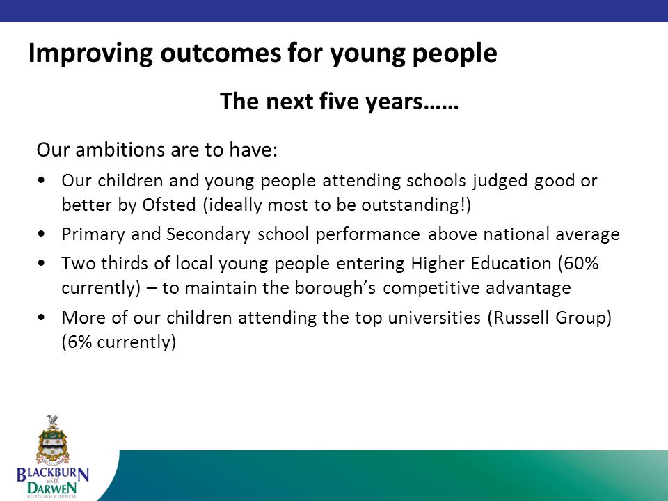 The next five years…… Our ambitions are to have: Our children and young people attending schools judged good or better by Ofsted (ideally most to be outstanding!) Primary and Secondary school performance above national average Two thirds of local young people entering Higher Education (60% currently) – to maintain the borough's competitive advantage More of our children attending the top universities (Russell Group) (6% currently) Improving outcomes for young people