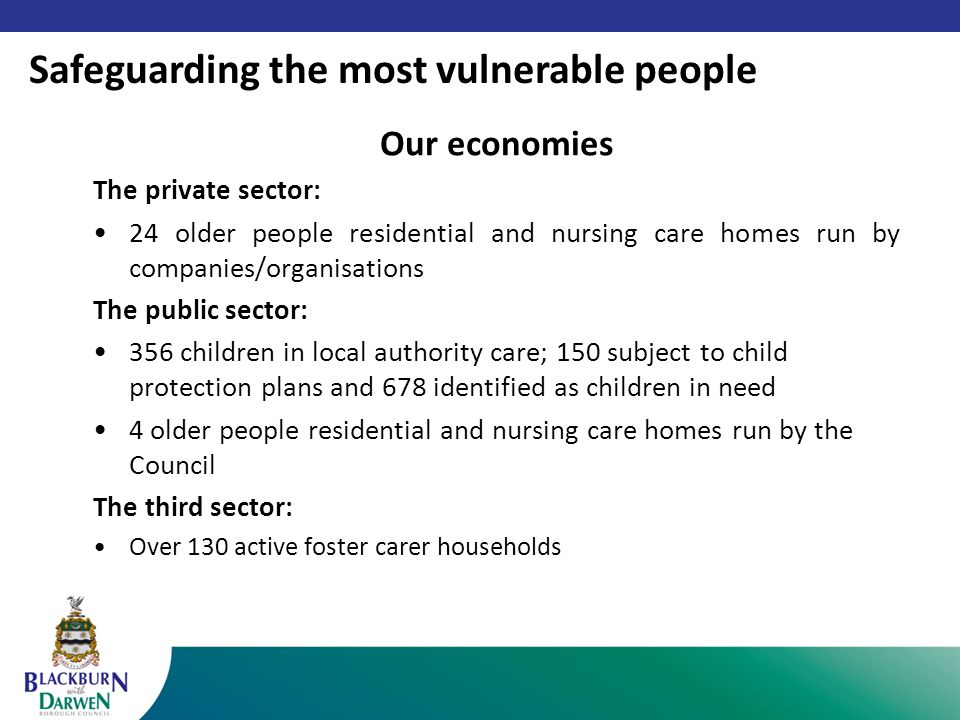 Our economies The private sector: 24 older people residential and nursing care homes run by companies/organisations The public sector: 356 children in local authority care; 150 subject to child protection plans and 678 identified as children in need 4 older people residential and nursing care homes run by the Council The third sector: Over 130 active foster carer households Safeguarding the most vulnerable people