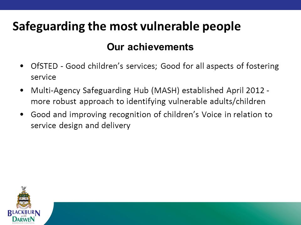 Our achievements OfSTED - Good children's services; Good for all aspects of fostering service Multi-Agency Safeguarding Hub (MASH) established April 2012 - more robust approach to identifying vulnerable adults/children Good and improving recognition of children's Voice in relation to service design and delivery Safeguarding the most vulnerable people