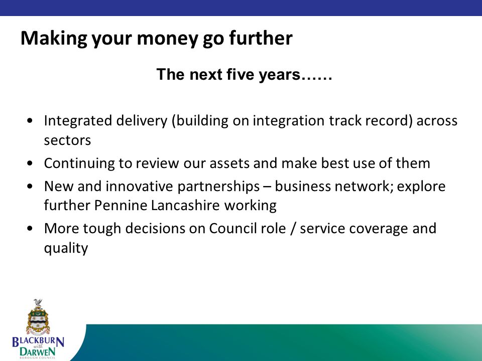 The next five years…… Integrated delivery (building on integration track record) across sectors Continuing to review our assets and make best use of them New and innovative partnerships – business network; explore further Pennine Lancashire working More tough decisions on Council role / service coverage and quality Making your money go further