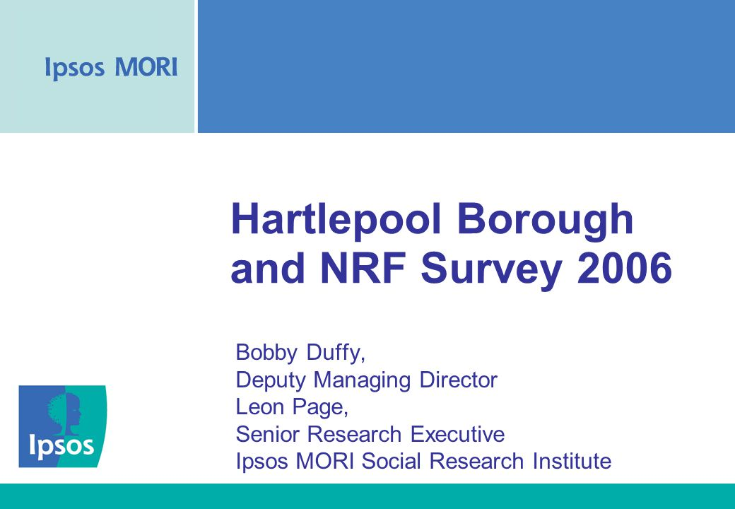 Hartlepool Borough and NRF Survey 2006 Bobby Duffy, Deputy Managing Director Leon Page, Senior Research Executive Ipsos MORI Social Research Institute