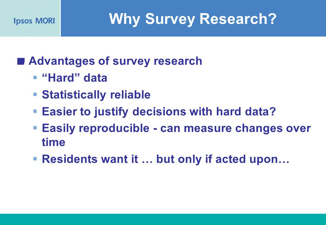5 Advantages of survey research  Hard data  Statistically reliable  Easier to justify decisions with hard data.