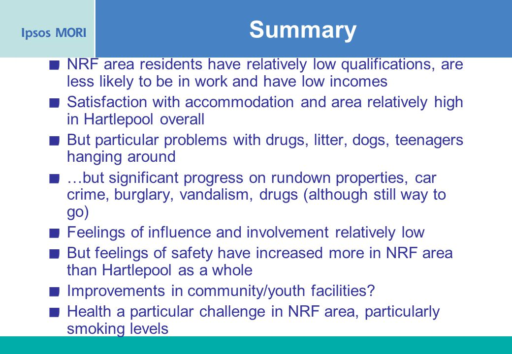 60 Summary NRF area residents have relatively low qualifications, are less likely to be in work and have low incomes Satisfaction with accommodation and area relatively high in Hartlepool overall But particular problems with drugs, litter, dogs, teenagers hanging around …but significant progress on rundown properties, car crime, burglary, vandalism, drugs (although still way to go) Feelings of influence and involvement relatively low But feelings of safety have increased more in NRF area than Hartlepool as a whole Improvements in community/youth facilities.