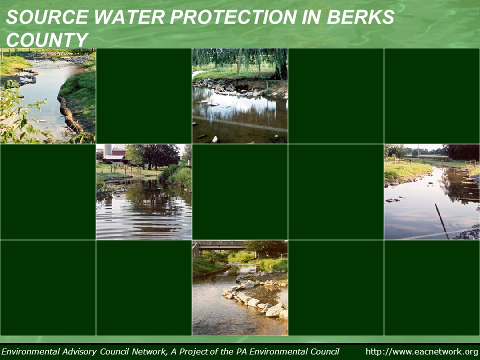 Environmental Advisory Council Network, A Project of the PA Environmental Council http://www.eacnetwork.org SOURCE WATER PROTECTION IN BERKS COUNTY Environmental Advisory Council Network, A Project of the PA Environmental Council Overview of Source Water Protection in Berks County Major sources of contamination included (PA DEP source water assessments Year ??): –Abandoned Mine Drainage –Agricultural Practices –Urban/Suburban Storm Water Runoff –Sewage Overflows –Transportation Accidents Protection priorities included: –Land areas within a 5 hour time of travel to an intake –Sub-watersheds along the Schuylkill River and across the northwestern portion of the county