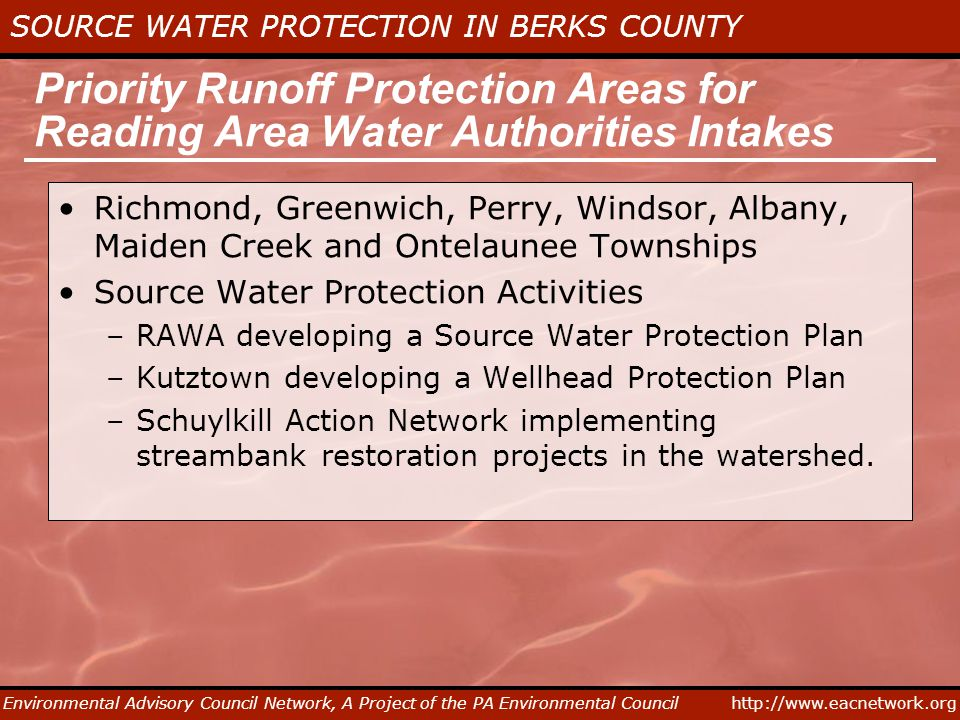 http://www.eacnetwork.org SOURCE WATER PROTECTION IN BERKS COUNTY Environmental Advisory Council Network, A Project of the PA Environmental Council Priority Runoff Protection Areas for Reading Area Water Authorities Intakes Richmond, Greenwich, Perry, Windsor, Albany, Maiden Creek and Ontelaunee Townships Source Water Protection Activities –RAWA developing a Source Water Protection Plan –Kutztown developing a Wellhead Protection Plan –Schuylkill Action Network implementing streambank restoration projects in the watershed.