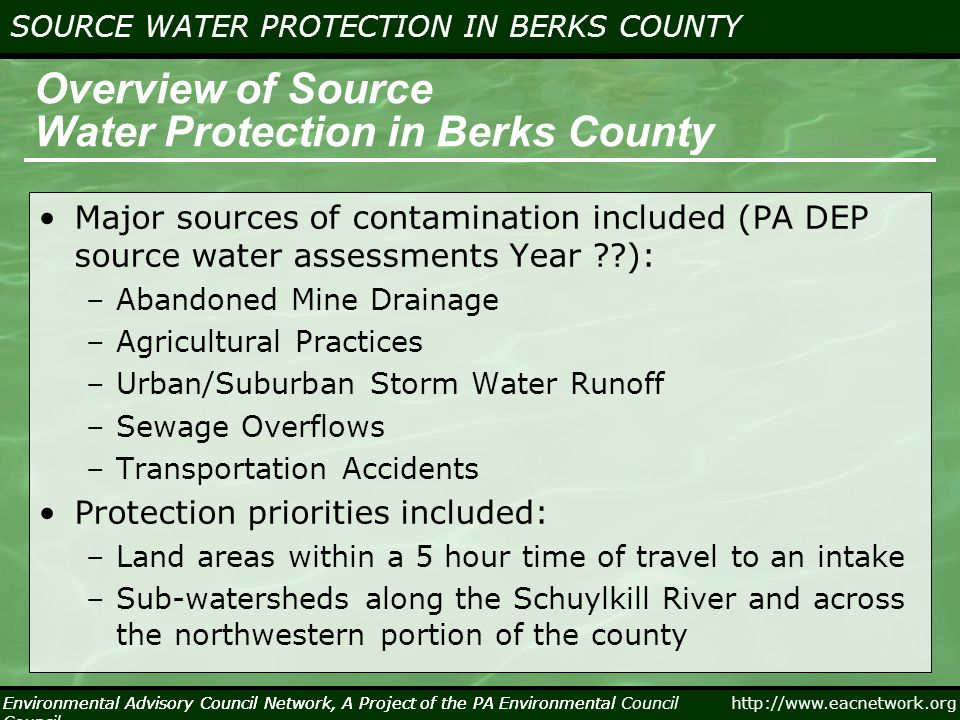 Environmental Advisory Council Network, A Project of the PA Environmental Council http://www.eacnetwork.org SOURCE WATER PROTECTION IN BERKS COUNTY Environmental Advisory Council Network, A Project of the PA Environmental Council Practicing Source Water Protection … (Cont.) Other Items To Consider –Synergy with regional trails –Sewer system capacity and sewer overflows –Coordination with Storm Water Requirements – Green Infrastructure –Costs of fixing impaired streams (100's of $$$ millions)