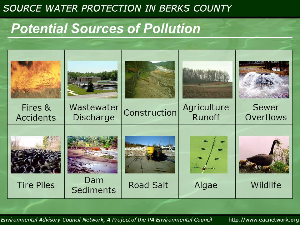 Environmental Advisory Council Network, A Project of the PA Environmental Council http://www.eacnetwork.org SOURCE WATER PROTECTION IN BERKS COUNTY Potential Sources of Pollution Fires & Accidents Wastewater Discharge Construction Agriculture Runoff Dam Sediments Tire Piles Sewer Overflows WildlifeAlgaeRoad Salt