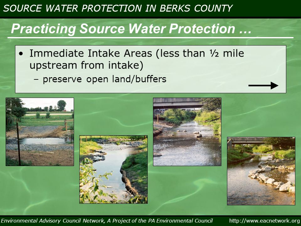 Environmental Advisory Council Network, A Project of the PA Environmental Council http://www.eacnetwork.org SOURCE WATER PROTECTION IN BERKS COUNTY Practicing Source Water Protection … Immediate Intake Areas (less than ½ mile upstream from intake) –preserve open land/buffers