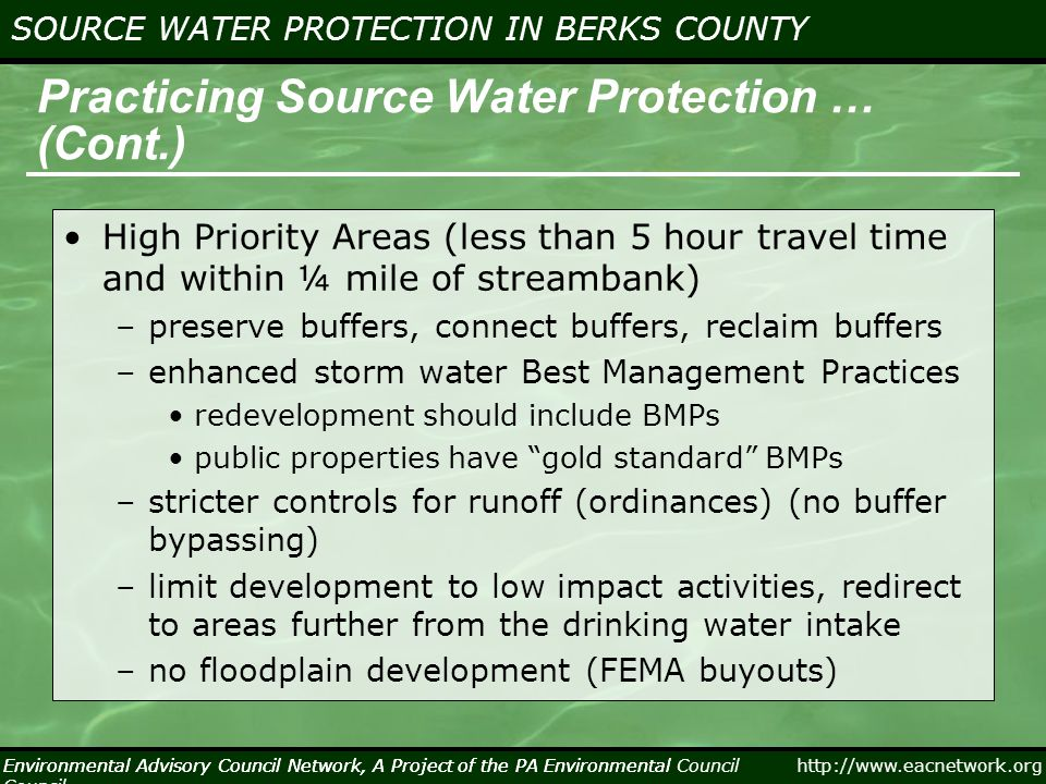 Environmental Advisory Council Network, A Project of the PA Environmental Council http://www.eacnetwork.org SOURCE WATER PROTECTION IN BERKS COUNTY Environmental Advisory Council Network, A Project of the PA Environmental Council Practicing Source Water Protection … (Cont.) High Priority Areas (less than 5 hour travel time and within ¼ mile of streambank) –preserve buffers, connect buffers, reclaim buffers –enhanced storm water Best Management Practices redevelopment should include BMPs public properties have gold standard BMPs –stricter controls for runoff (ordinances) (no buffer bypassing) –limit development to low impact activities, redirect to areas further from the drinking water intake –no floodplain development (FEMA buyouts)