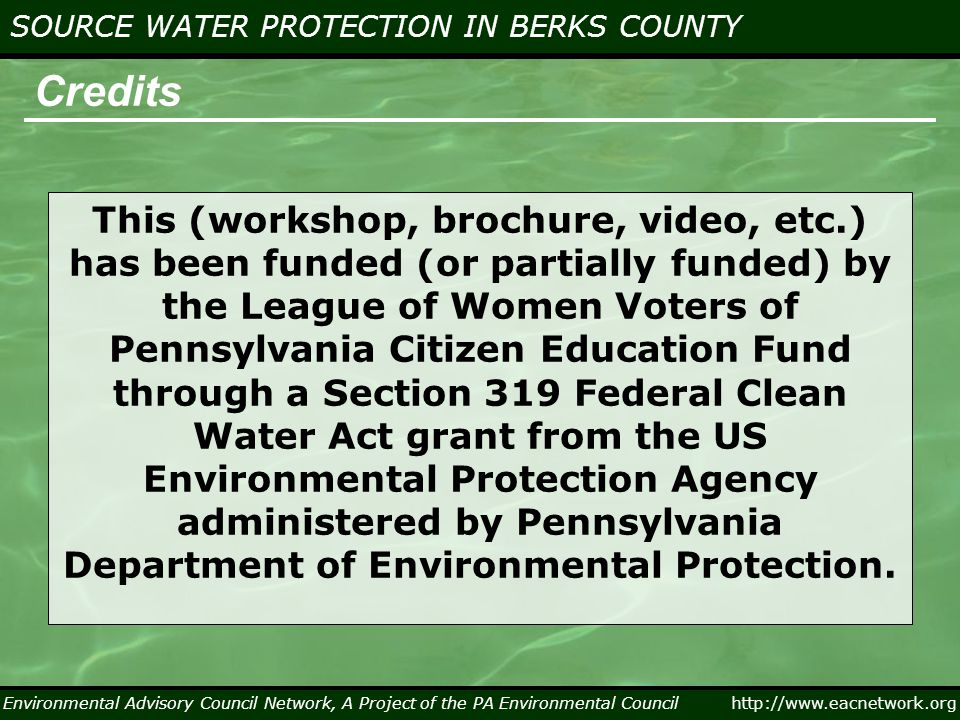 Environmental Advisory Council Network, A Project of the PA Environmental Council http://www.eacnetwork.org SOURCE WATER PROTECTION IN BERKS COUNTY Credits This (workshop, brochure, video, etc.) has been funded (or partially funded) by the League of Women Voters of Pennsylvania Citizen Education Fund through a Section 319 Federal Clean Water Act grant from the US Environmental Protection Agency administered by Pennsylvania Department of Environmental Protection.