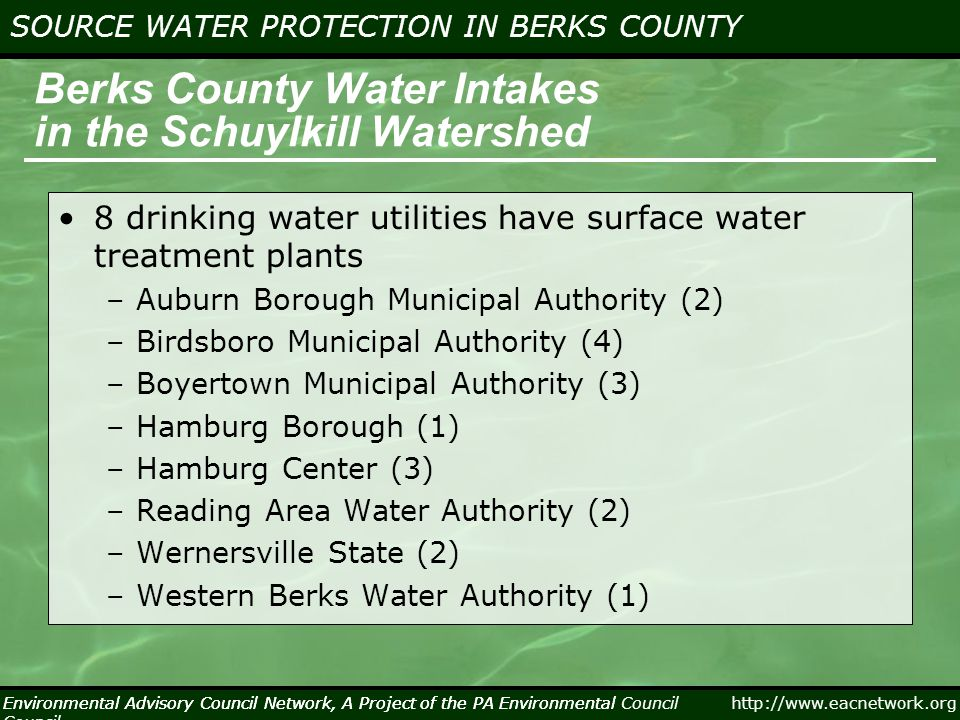 Environmental Advisory Council Network, A Project of the PA Environmental Council http://www.eacnetwork.org SOURCE WATER PROTECTION IN BERKS COUNTY Environmental Advisory Council Network, A Project of the PA Environmental Council Berks County Water Intakes in the Schuylkill Watershed 8 drinking water utilities have surface water treatment plants –Auburn Borough Municipal Authority (2) –Birdsboro Municipal Authority (4) –Boyertown Municipal Authority (3) –Hamburg Borough (1) –Hamburg Center (3) –Reading Area Water Authority (2) –Wernersville State (2) –Western Berks Water Authority (1)