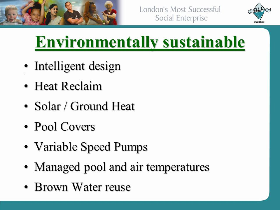 Environmentally sustainable Intelligent designIntelligent design Heat ReclaimHeat Reclaim Solar / Ground HeatSolar / Ground Heat Pool CoversPool Covers Variable Speed PumpsVariable Speed Pumps Managed pool and air temperaturesManaged pool and air temperatures Brown Water reuseBrown Water reuse