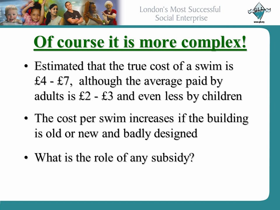 Of course it is more complex! Estimated that the true cost of a swim is £4 - £7, although the average paid by adults is £2 - £3 and even less by child