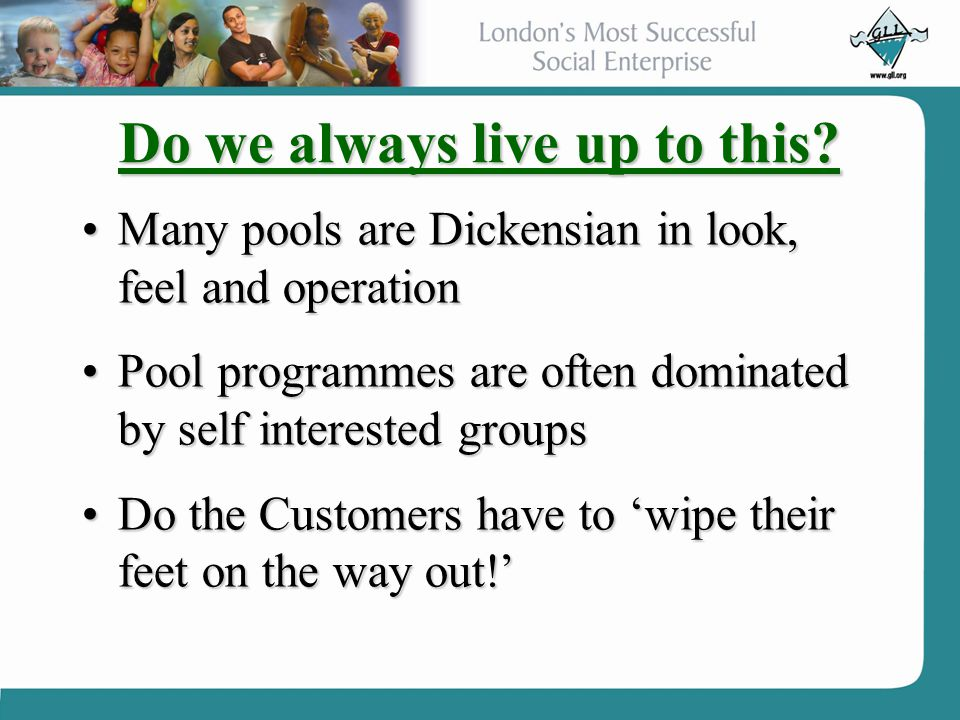 Do we always live up to this? Many pools are Dickensian in look, feel and operationMany pools are Dickensian in look, feel and operation Pool programm