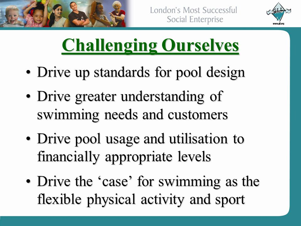 Challenging Ourselves Drive up standards for pool designDrive up standards for pool design Drive greater understanding of swimming needs and customers