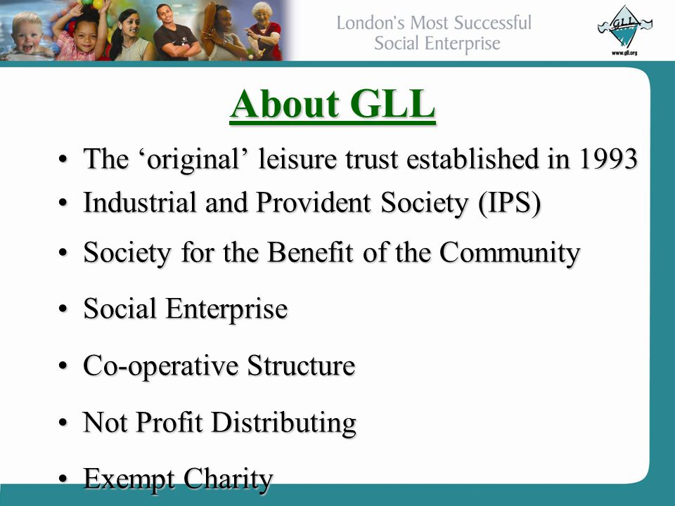 About GLL The 'original' leisure trust established in 1993The 'original' leisure trust established in 1993 Industrial and Provident Society (IPS)Indus
