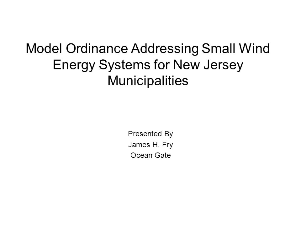 Model Ordinance Addressing Small Wind Energy Systems for New Jersey Municipalities Presented By James H.