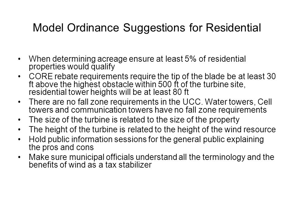 Model Ordinance Suggestions for Residential When determining acreage ensure at least 5% of residential properties would qualify CORE rebate requirements require the tip of the blade be at least 30 ft above the highest obstacle within 500 ft of the turbine site, residential tower heights will be at least 80 ft There are no fall zone requirements in the UCC.