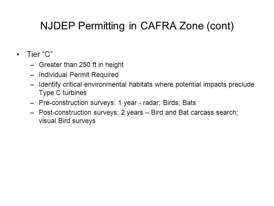 NJDEP Permitting in CAFRA Zone (cont) Tier C –Greater than 250 ft in height –Individual Permit Required –Identify critical environmental habitats where potential impacts preclude Type C turbines –Pre-construction surveys: 1 year - radar; Birds; Bats –Post-construction surveys: 2 years – Bird and Bat carcass search; visual Bird surveys