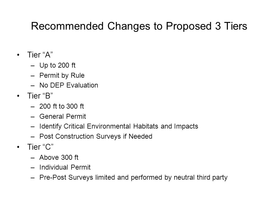 Recommended Changes to Proposed 3 Tiers Tier A –Up to 200 ft –Permit by Rule –No DEP Evaluation Tier B –200 ft to 300 ft –General Permit –Identify Critical Environmental Habitats and Impacts –Post Construction Surveys if Needed Tier C –Above 300 ft –Individual Permit –Pre-Post Surveys limited and performed by neutral third party
