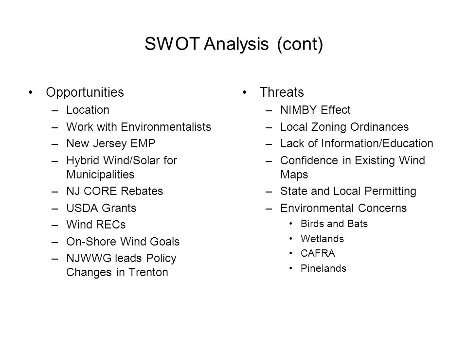 SWOT Analysis (cont) Opportunities –Location –Work with Environmentalists –New Jersey EMP –Hybrid Wind/Solar for Municipalities –NJ CORE Rebates –USDA Grants –Wind RECs –On-Shore Wind Goals –NJWWG leads Policy Changes in Trenton Threats –NIMBY Effect –Local Zoning Ordinances –Lack of Information/Education –Confidence in Existing Wind Maps –State and Local Permitting –Environmental Concerns Birds and Bats Wetlands CAFRA Pinelands