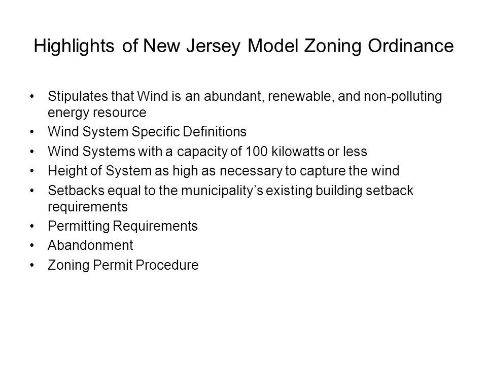 Highlights of New Jersey Model Zoning Ordinance Stipulates that Wind is an abundant, renewable, and non-polluting energy resource Wind System Specific Definitions Wind Systems with a capacity of 100 kilowatts or less Height of System as high as necessary to capture the wind Setbacks equal to the municipality's existing building setback requirements Permitting Requirements Abandonment Zoning Permit Procedure