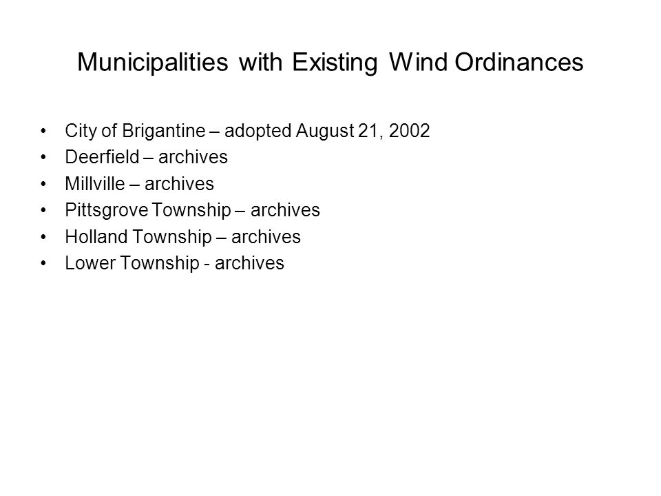 Municipalities with Existing Wind Ordinances City of Brigantine – adopted August 21, 2002 Deerfield – archives Millville – archives Pittsgrove Township – archives Holland Township – archives Lower Township - archives