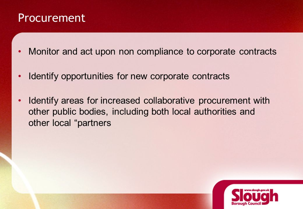 Monitor and act upon non compliance to corporate contracts Identify opportunities for new corporate contracts Identify areas for increased collaborative procurement with other public bodies, including both local authorities and other local partners
