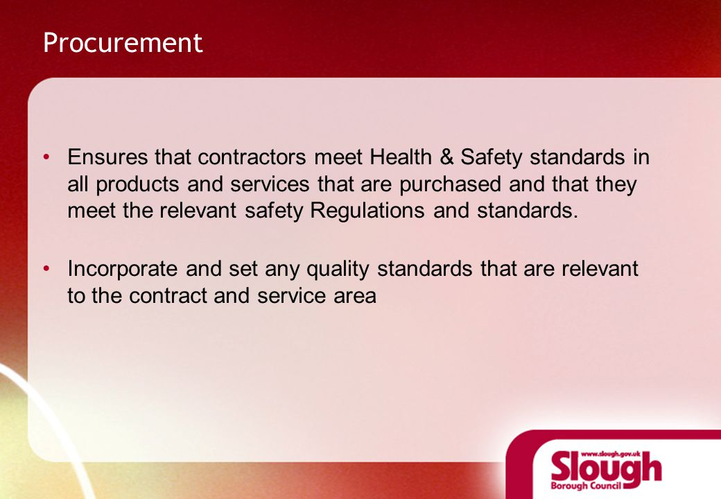 Procurement Ensures that contractors meet Health & Safety standards in all products and services that are purchased and that they meet the relevant safety Regulations and standards.