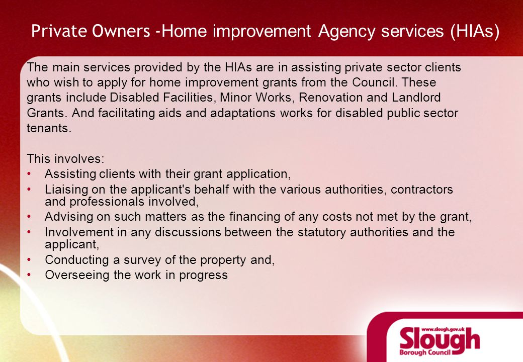 Private Owners - Home improvement Agency services (HIAs) The main services provided by the HIAs are in assisting private sector clients who wish to apply for home improvement grants from the Council.