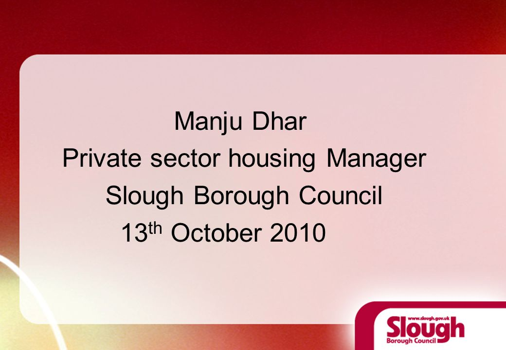 Manju Dhar Private sector housing Manager Slough Borough Council 13 th October 2010