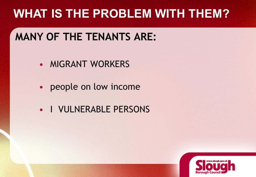 MANY OF THE TENANTS ARE: MIGRANT WORKERS people on low income I VULNERABLE PERSONS WHAT IS THE PROBLEM WITH THEM