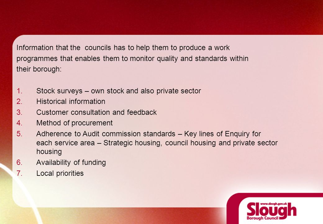 Information that the councils has to help them to produce a work programmes that enables them to monitor quality and standards within their borough: 1.Stock surveys – own stock and also private sector 2.Historical information 3.Customer consultation and feedback 4.Method of procurement 5.Adherence to Audit commission standards – Key lines of Enquiry for each service area – Strategic housing, council housing and private sector housing 6.Availability of funding 7.Local priorities