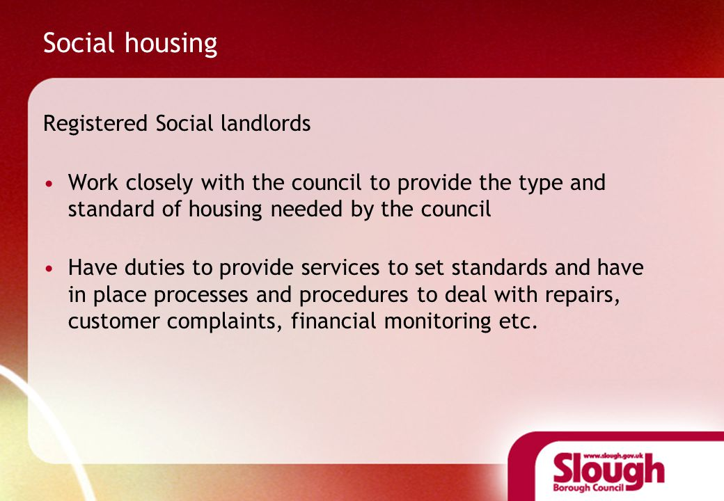 Social housing Registered Social landlords Work closely with the council to provide the type and standard of housing needed by the council Have duties to provide services to set standards and have in place processes and procedures to deal with repairs, customer complaints, financial monitoring etc.