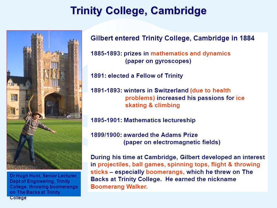 Page 5© Crown copyright 2005 Trinity College, Cambridge Gilbert entered Trinity College, Cambridge in 1884 1885-1893: prizes in mathematics and dynamics (paper on gyroscopes) 1891: elected a Fellow of Trinity 1891-1893: winters in Switzerland (due to health problems) increased his passions for ice skating & climbing 1895-1901: Mathematics lectureship 1899/1900: awarded the Adams Prize (paper on electromagnetic fields) During his time at Cambridge, Gilbert developed an interest in projectiles, ball games, spinning tops, flight & throwing sticks – especially boomerangs, which he threw on The Backs at Trinity College.