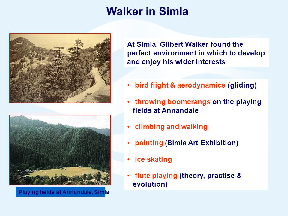 Page 9© Crown copyright 2005 Walker in Simla At Simla, Gilbert Walker found the perfect environment in which to develop and enjoy his wider interests bird flight & aerodynamics (gliding) throwing boomerangs on the playing fields at Annandale climbing and walking painting (Simla Art Exhibition) ice skating flute playing (theory, practise & evolution) Playing fields at Annandale, Simla